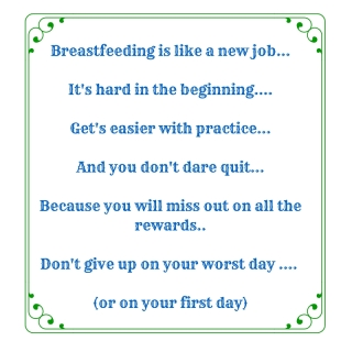Breastfeeding is like a new job..It's hard in the beginning....Get's easier with practice...And you don't dare quit...Because you will miss out on all the rewards..Don't give up on your worst day .... (or on your first